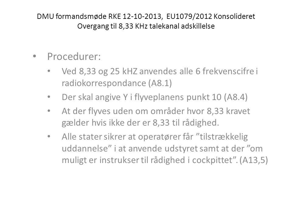 DMU formandsmøde RKE 12-10-2013, EU1079/2012 Konsolideret Overgang til 8,33 KHz talekanal adskillelse • Procedurer: • Ved 8,33 og 25 kHZ anvendes alle 6 frekvenscifre i radiokorrespondance (A8.1) • Der skal angive Y i flyveplanens punkt 10 (A8.4) • At der flyves uden om områder hvor 8,33 kravet gælder hvis ikke der er 8,33 til rådighed.