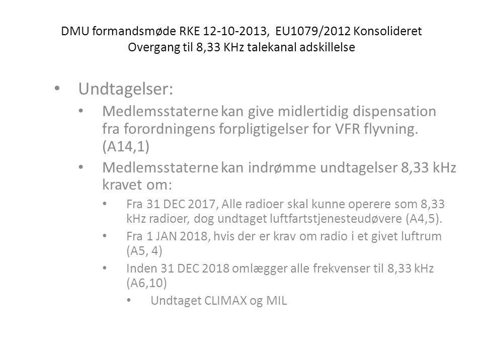 DMU formandsmøde RKE 12-10-2013, EU1079/2012 Konsolideret Overgang til 8,33 KHz talekanal adskillelse • Undtagelser: • Medlemsstaterne kan give midlertidig dispensation fra forordningens forpligtigelser for VFR flyvning.