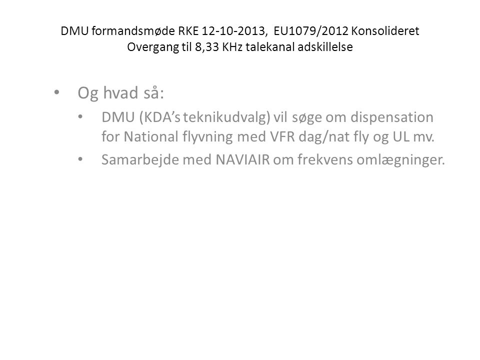 DMU formandsmøde RKE 12-10-2013, EU1079/2012 Konsolideret Overgang til 8,33 KHz talekanal adskillelse • Og hvad så: • DMU (KDA's teknikudvalg) vil søge om dispensation for National flyvning med VFR dag/nat fly og UL mv.