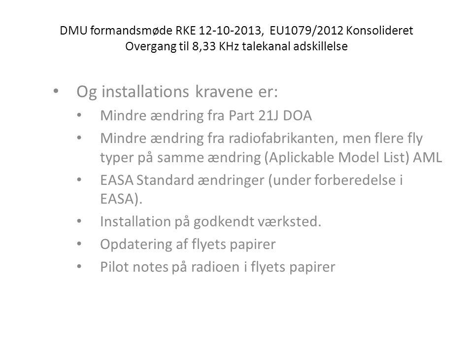 DMU formandsmøde RKE 12-10-2013, EU1079/2012 Konsolideret Overgang til 8,33 KHz talekanal adskillelse • Og installations kravene er: • Mindre ændring fra Part 21J DOA • Mindre ændring fra radiofabrikanten, men flere fly typer på samme ændring (Aplickable Model List) AML • EASA Standard ændringer (under forberedelse i EASA).