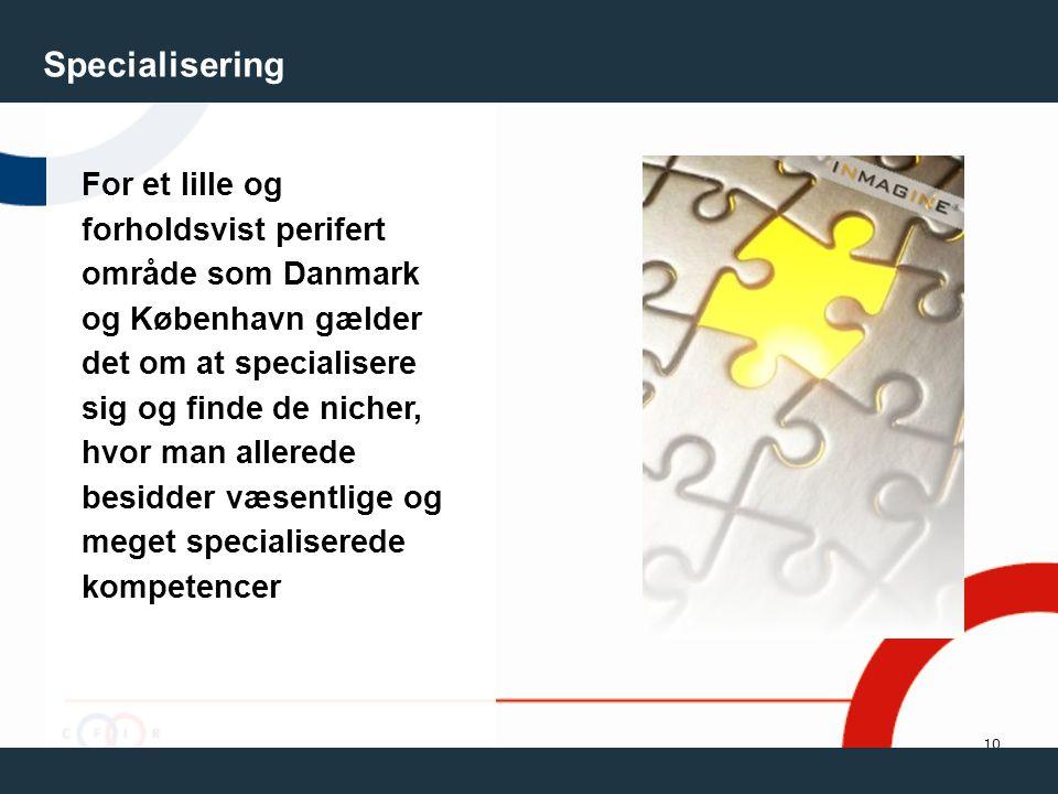 10 Specialisering For et lille og forholdsvist perifert område som Danmark og København gælder det om at specialisere sig og finde de nicher, hvor man allerede besidder væsentlige og meget specialiserede kompetencer