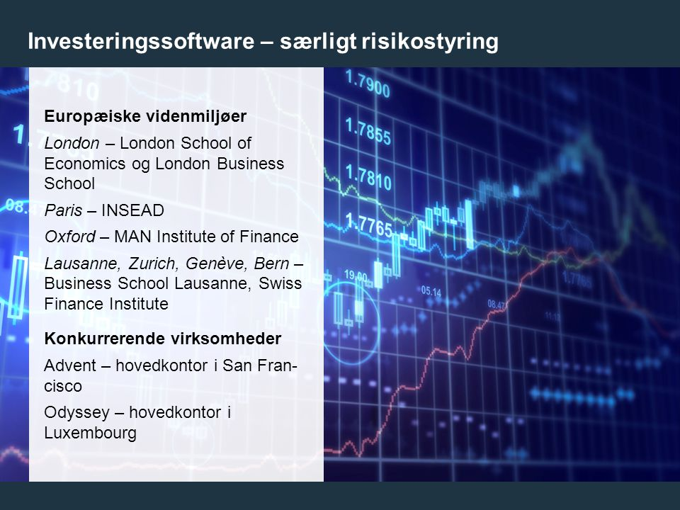 13 Investeringssoftware – særligt risikostyring Europæiske videnmiljøer London – London School of Economics og London Business School Paris – INSEAD Oxford – MAN Institute of Finance Lausanne, Zurich, Genève, Bern – Business School Lausanne, Swiss Finance Institute Konkurrerende virksomheder Advent – hovedkontor i San Fran- cisco Odyssey – hovedkontor i Luxembourg