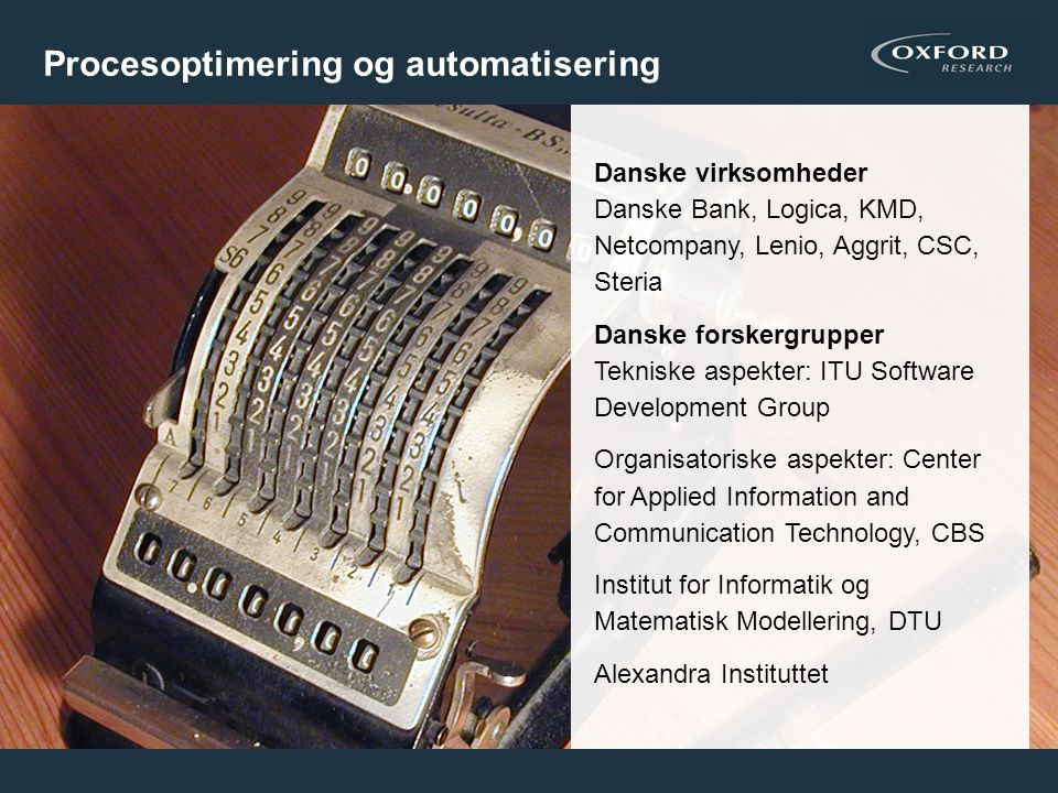 17 Procesoptimering og automatisering Danske virksomheder Danske Bank, Logica, KMD, Netcompany, Lenio, Aggrit, CSC, Steria Danske forskergrupper Tekniske aspekter: ITU Software Development Group Organisatoriske aspekter: Center for Applied Information and Communication Technology, CBS Institut for Informatik og Matematisk Modellering, DTU Alexandra Instituttet