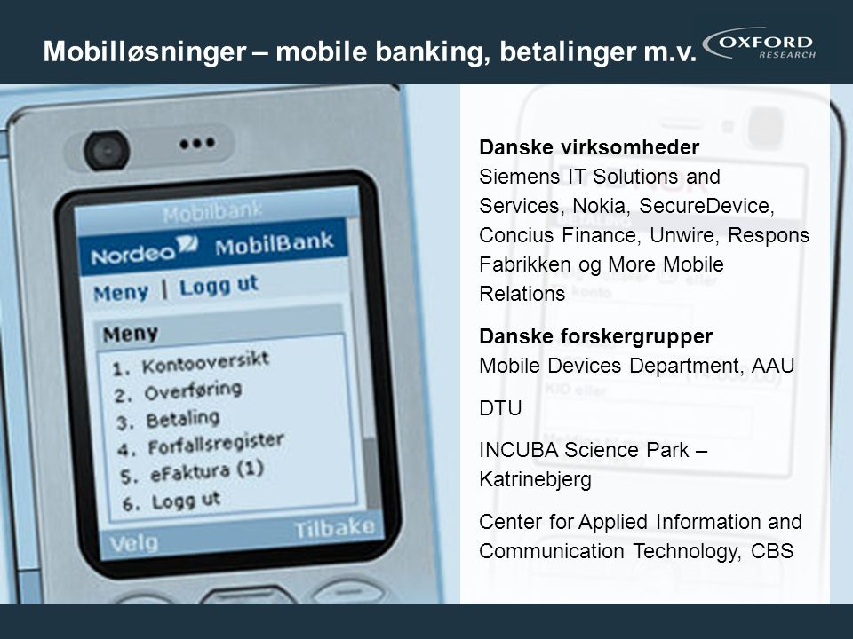 19 Danske virksomheder Siemens IT Solutions and Services, Nokia, SecureDevice, Concius Finance, Unwire, Respons Fabrikken og More Mobile Relations Danske forskergrupper Mobile Devices Department, AAU DTU INCUBA Science Park – Katrinebjerg Center for Applied Information and Communication Technology, CBS Mobilløsninger – mobile banking, betalinger m.v.