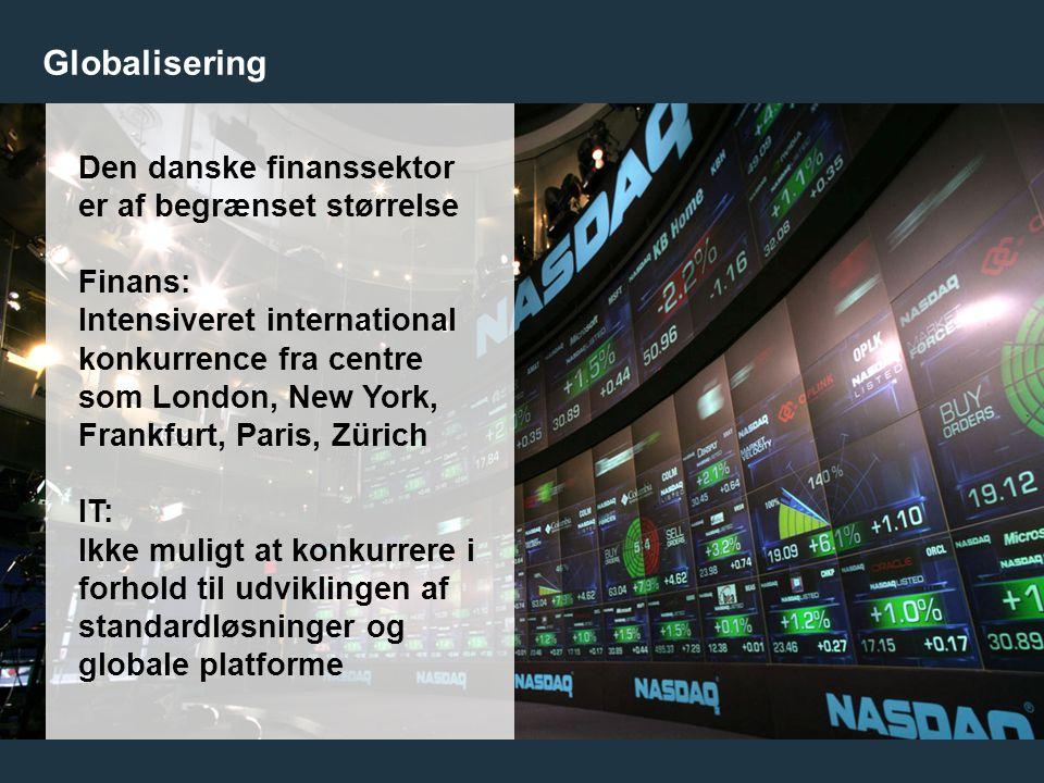 9 Globalisering Den danske finanssektor er af begrænset størrelse Finans: Intensiveret international konkurrence fra centre som London, New York, Frankfurt, Paris, Zürich IT: Ikke muligt at konkurrere i forhold til udviklingen af standardløsninger og globale platforme