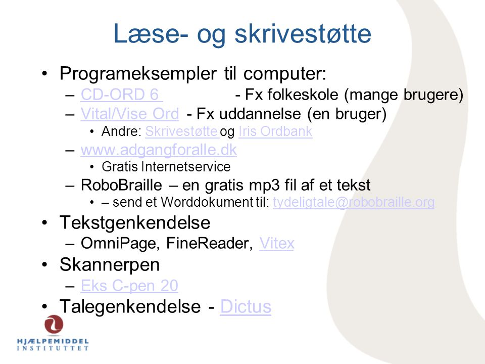 Læse- og skrivestøtte •Programeksempler til computer: –CD-ORD 6 - Fx folkeskole (mange brugere)CD-ORD 6 –Vital/Vise Ord - Fx uddannelse (en bruger)Vital/Vise Ord •Andre: Skrivestøtte og Iris OrdbankSkrivestøtte Iris Ordbank –www.adgangforalle.dkwww.adgangforalle.dk •Gratis Internetservice –RoboBraille – en gratis mp3 fil af et tekst •– send et Worddokument til: tydeligtale@robobraille.orgtydeligtale@robobraille.org •Tekstgenkendelse –OmniPage, FineReader, VitexVitex •Skannerpen –Eks C-pen 20Eks C-pen 20 •Talegenkendelse - DictusDictus