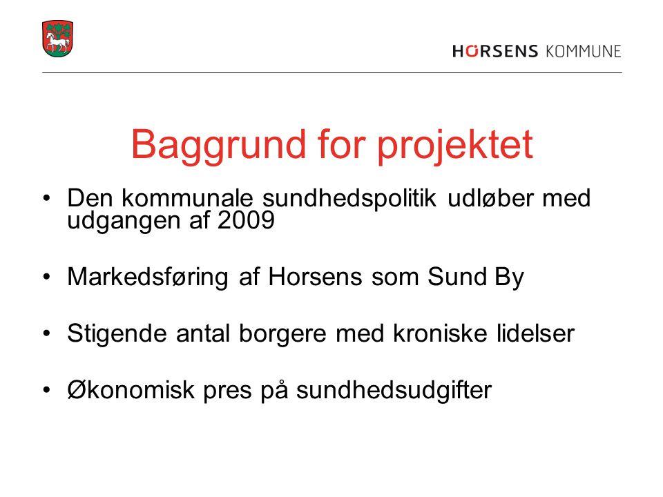 Baggrund for projektet •Den kommunale sundhedspolitik udløber med udgangen af 2009 •Markedsføring af Horsens som Sund By •Stigende antal borgere med k