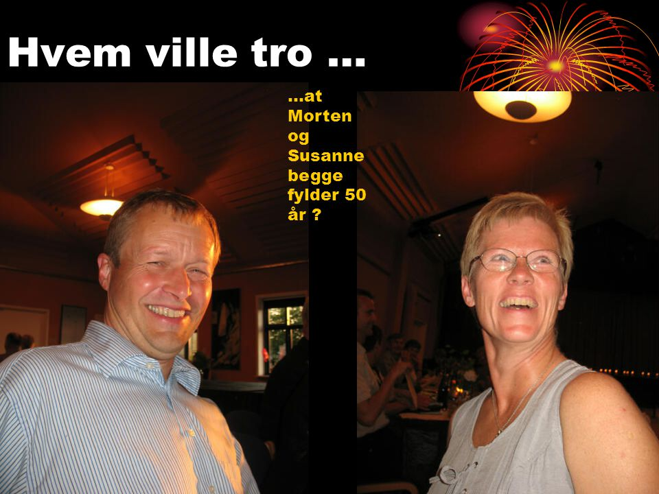 Hvem ville tro … …at Morten og Susanne begge fylder 50 år ?