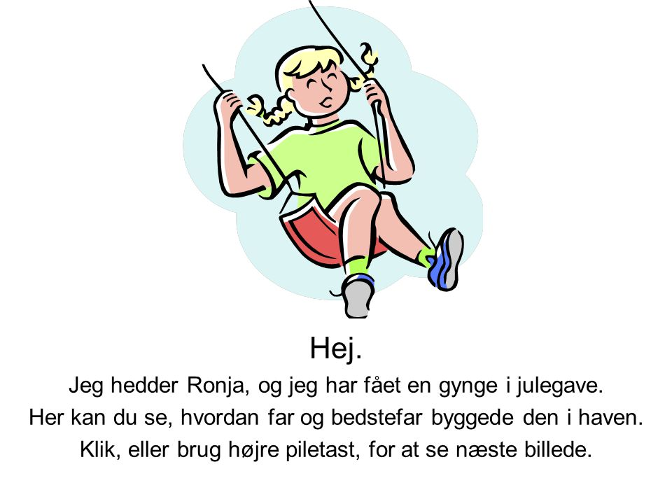 Hej. Jeg hedder Ronja, og jeg har fået en gynge i julegave. Her kan du se, hvordan far og bedstefar byggede den i haven. Klik, eller brug højre pileta