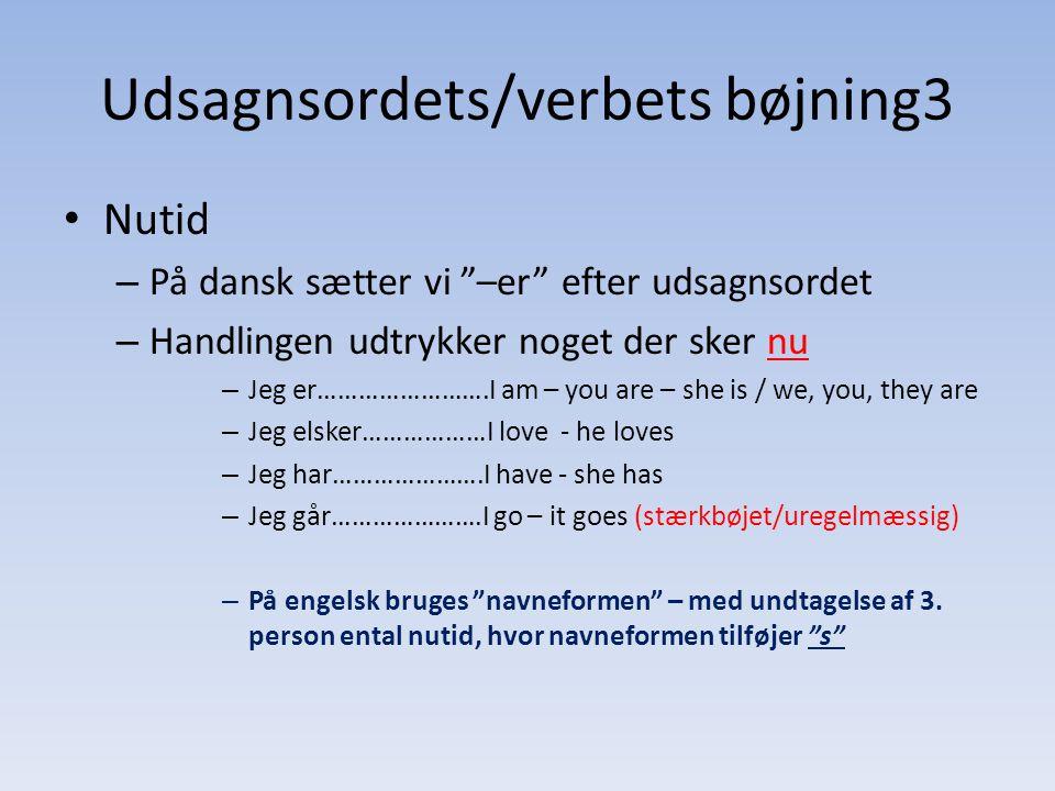 Udsagnsordets/verbets bøjning3 • Nutid – På dansk sætter vi –er efter udsagnsordet – Handlingen udtrykker noget der sker nu – Jeg er…………………….I am – you are – she is / we, you, they are – Jeg elsker………………I love - he loves – Jeg har………………….I have - she has – Jeg går………………….I go – it goes (stærkbøjet/uregelmæssig) – På engelsk bruges navneformen – med undtagelse af 3.