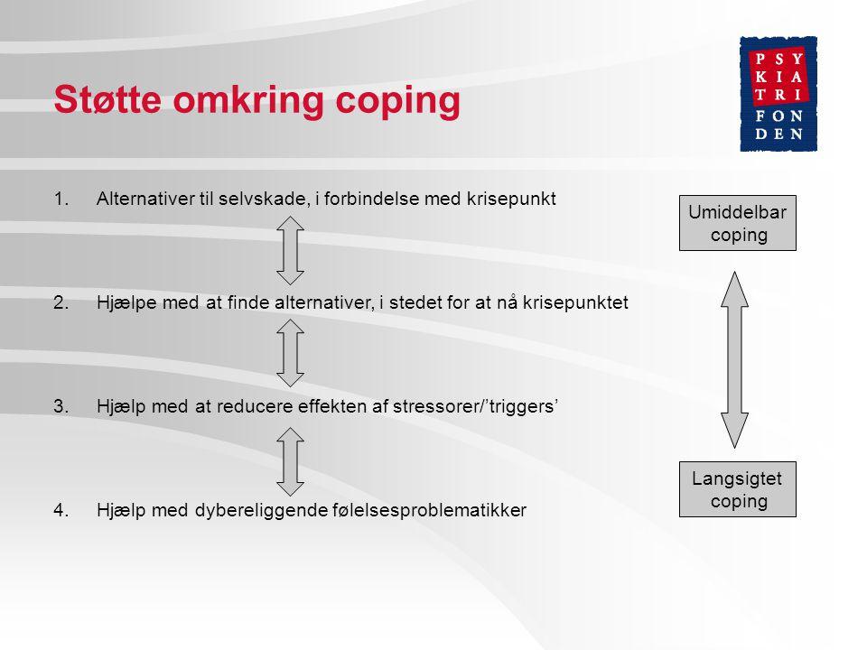 Støtte omkring coping 1.Alternativer til selvskade, i forbindelse med krisepunkt 2.Hjælpe med at finde alternativer, i stedet for at nå krisepunktet 3.Hjælp med at reducere effekten af stressorer/'triggers' 4.Hjælp med dybereliggende følelsesproblematikker Langsigtet coping Umiddelbar coping