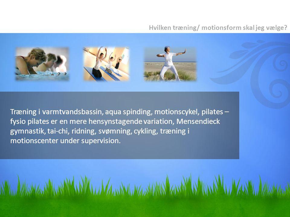 Træning i varmtvandsbassin, aqua spinding, motionscykel, pilates – fysio pilates er en mere hensynstagende variation, Mensendieck gymnastik, tai-chi, ridning, svømning, cykling, træning i motionscenter under supervision.