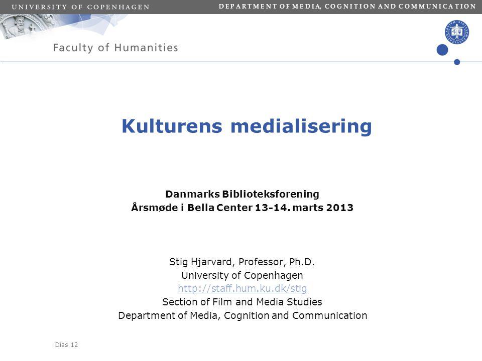 Dias 12 D E P A R T M E N T O F M E D I A, C O G N I T I O N A N D C O M M U N I C A T I O N Kulturens medialisering Danmarks Biblioteksforening Årsmøde i Bella Center 13-14.