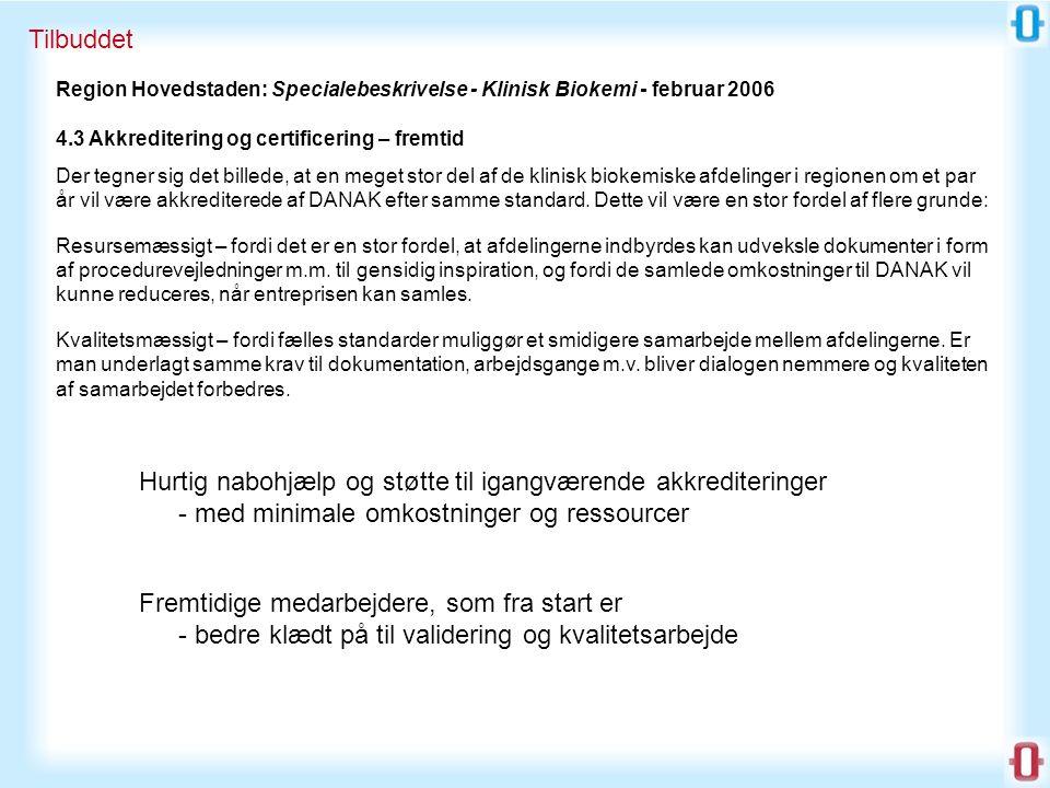 Tilbuddet Region Hovedstaden: Specialebeskrivelse - Klinisk Biokemi - februar 2006 4.3 Akkreditering og certificering – fremtid Der tegner sig det billede, at en meget stor del af de klinisk biokemiske afdelinger i regionen om et par år vil være akkrediterede af DANAK efter samme standard.