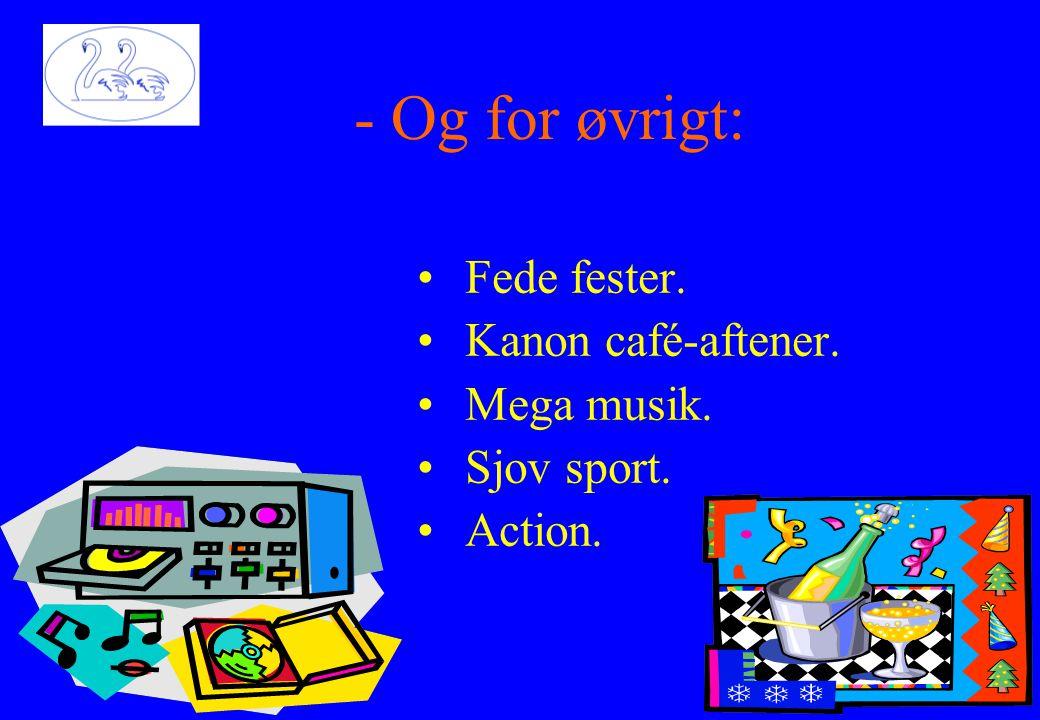 •Fede fester. •Kanon café-aftener. •Mega musik. •Sjov sport. •Action. ngg.d - Og for øvrigt:
