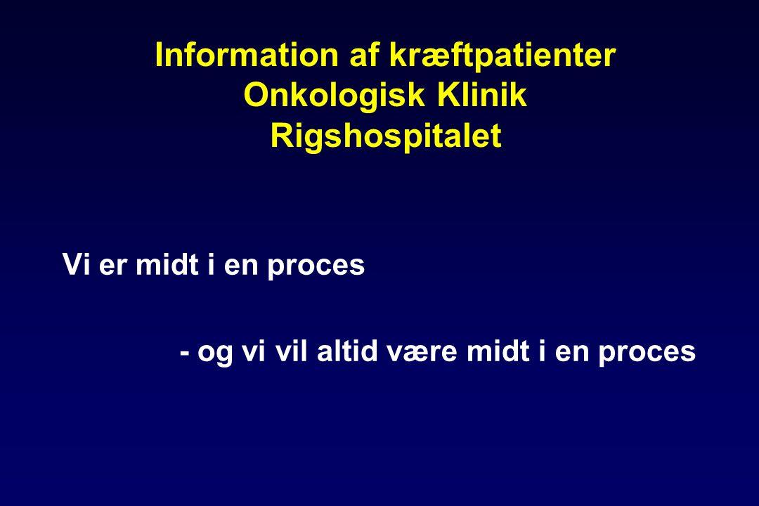Information af kræftpatienter Onkologisk Klinik Rigshospitalet Vi er midt i en proces - og vi vil altid være midt i en proces