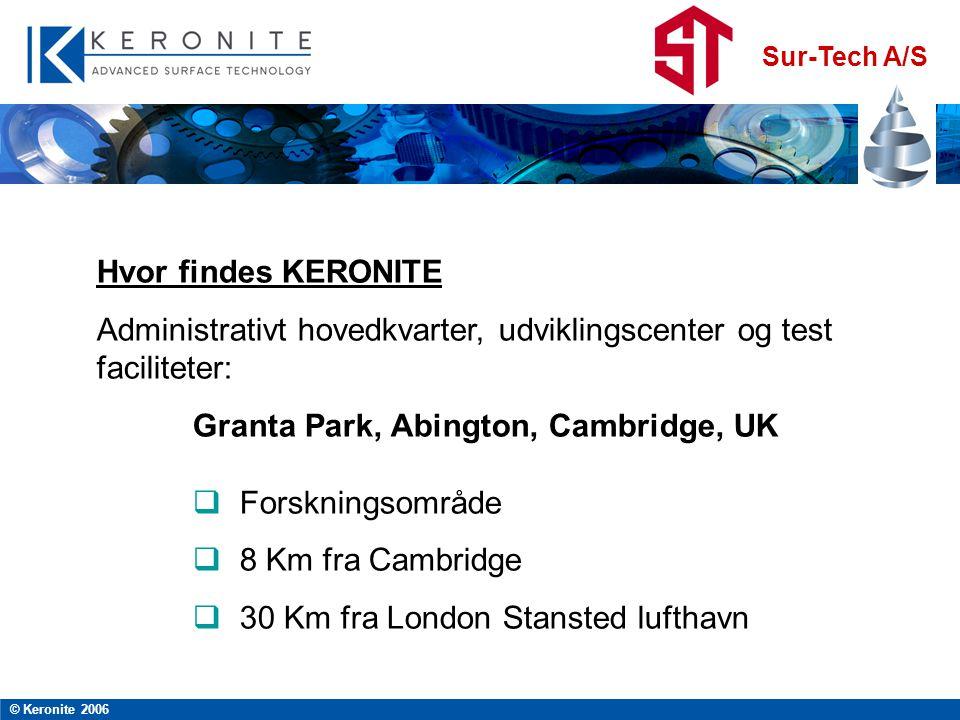 Sur-Tech A/S © Keronite 2006 Hvor findes KERONITE Administrativt hovedkvarter, udviklingscenter og test faciliteter: Granta Park, Abington, Cambridge, UK  Forskningsområde  8 Km fra Cambridge  30 Km fra London Stansted lufthavn