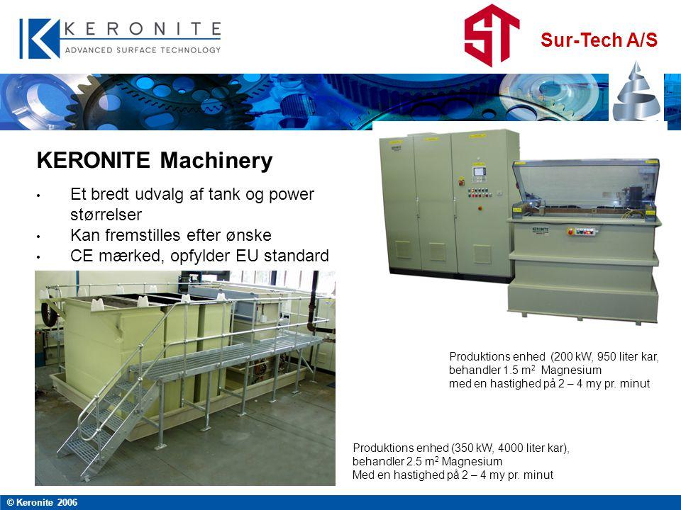 Sur-Tech A/S © Keronite 2006 KERONITE Machinery • Et bredt udvalg af tank og power størrelser • Kan fremstilles efter ønske • CE mærked, opfylder EU standard Produktions enhed (200 kW, 950 liter kar, behandler 1.5 m 2 Magnesium med en hastighed på 2 – 4 my pr.
