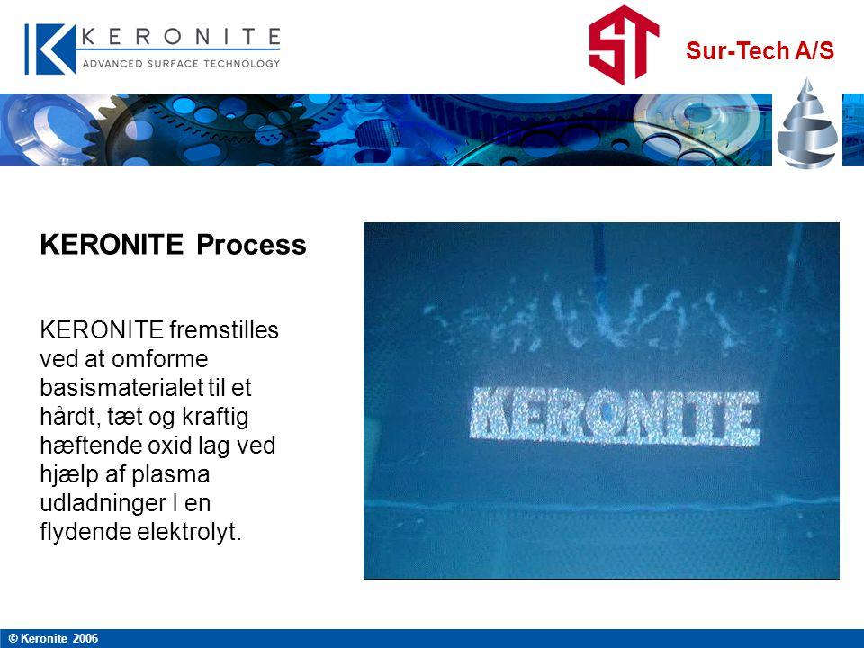 Sur-Tech A/S © Keronite 2006 KERONITE fremstilles ved at omforme basismaterialet til et hårdt, tæt og kraftig hæftende oxid lag ved hjælp af plasma udladninger I en flydende elektrolyt.