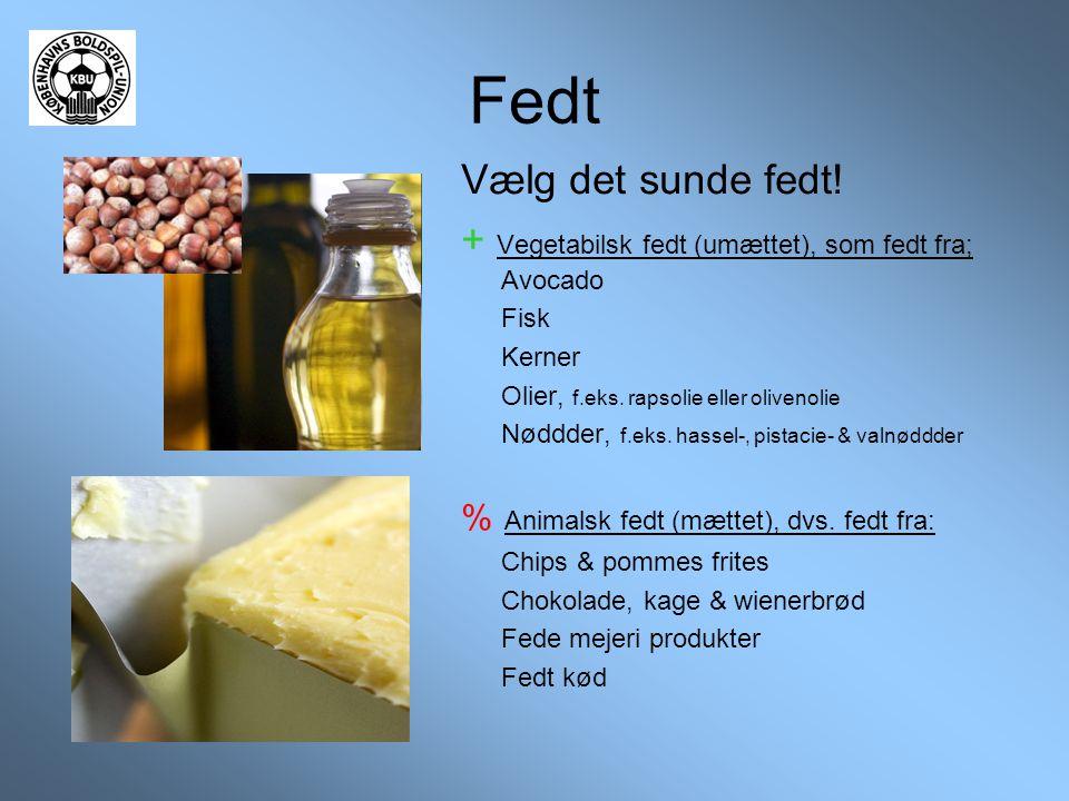 Fedt Vælg det sunde fedt! + Vegetabilsk fedt (umættet), som fedt fra; Avocado Fisk Kerner Olier, f.eks. rapsolie eller olivenolie Nøddder, f.eks. hass
