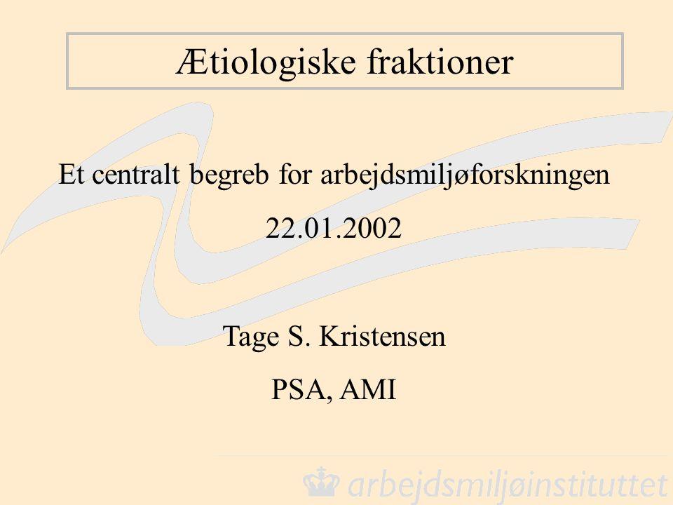 Ætiologiske fraktioner Et centralt begreb for arbejdsmiljøforskningen 22.01.2002 Tage S. Kristensen PSA, AMI