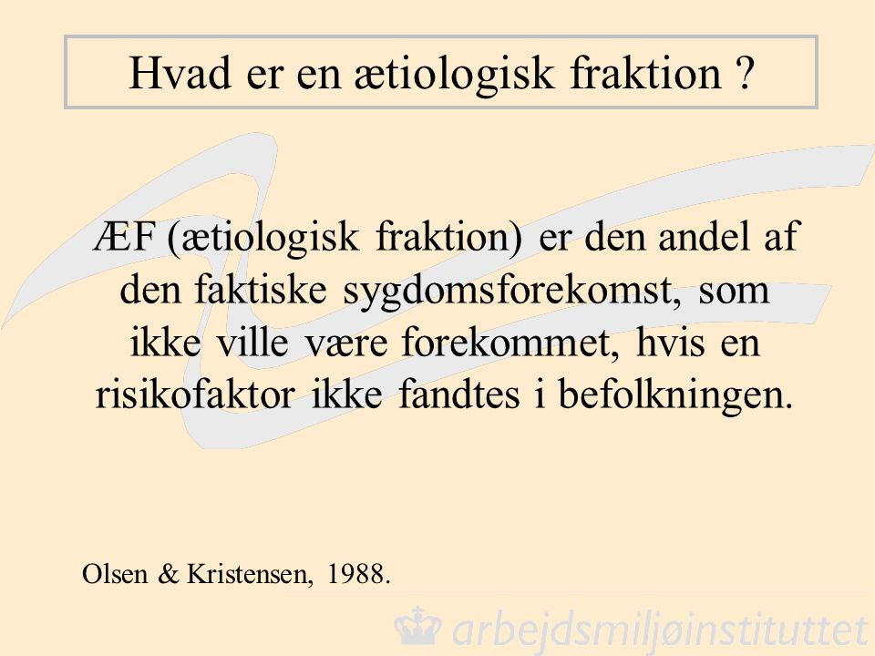 Hvad er en ætiologisk fraktion ? ÆF (ætiologisk fraktion) er den andel af den faktiske sygdomsforekomst, som ikke ville være forekommet, hvis en risik