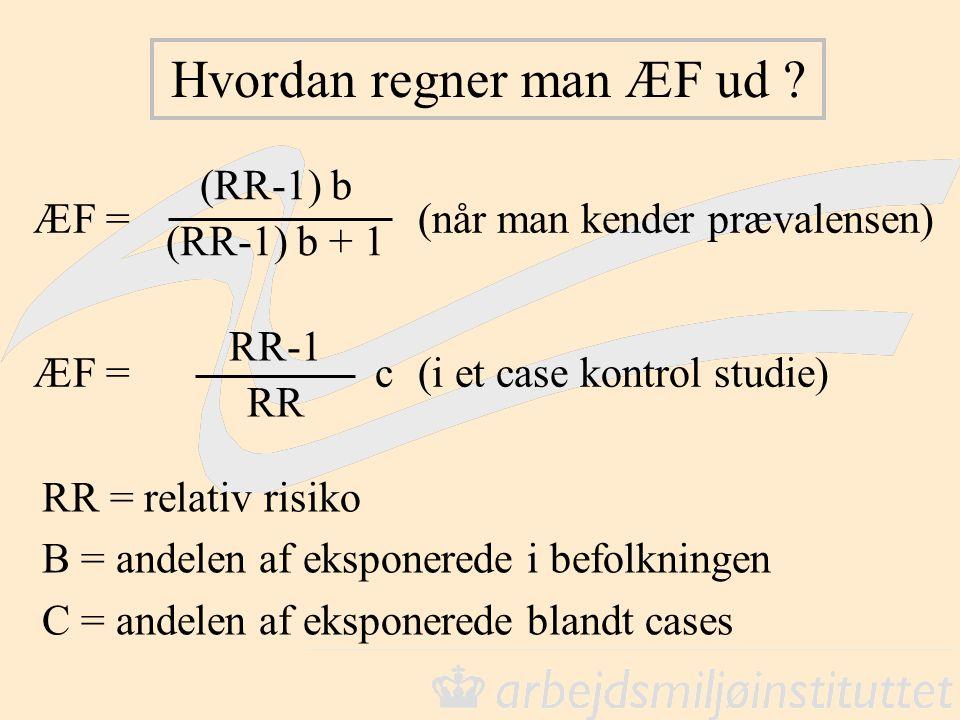 Hvordan regner man ÆF ud ? RR = relativ risiko B = andelen af eksponerede i befolkningen C = andelen af eksponerede blandt cases ÆF =(når man kender p