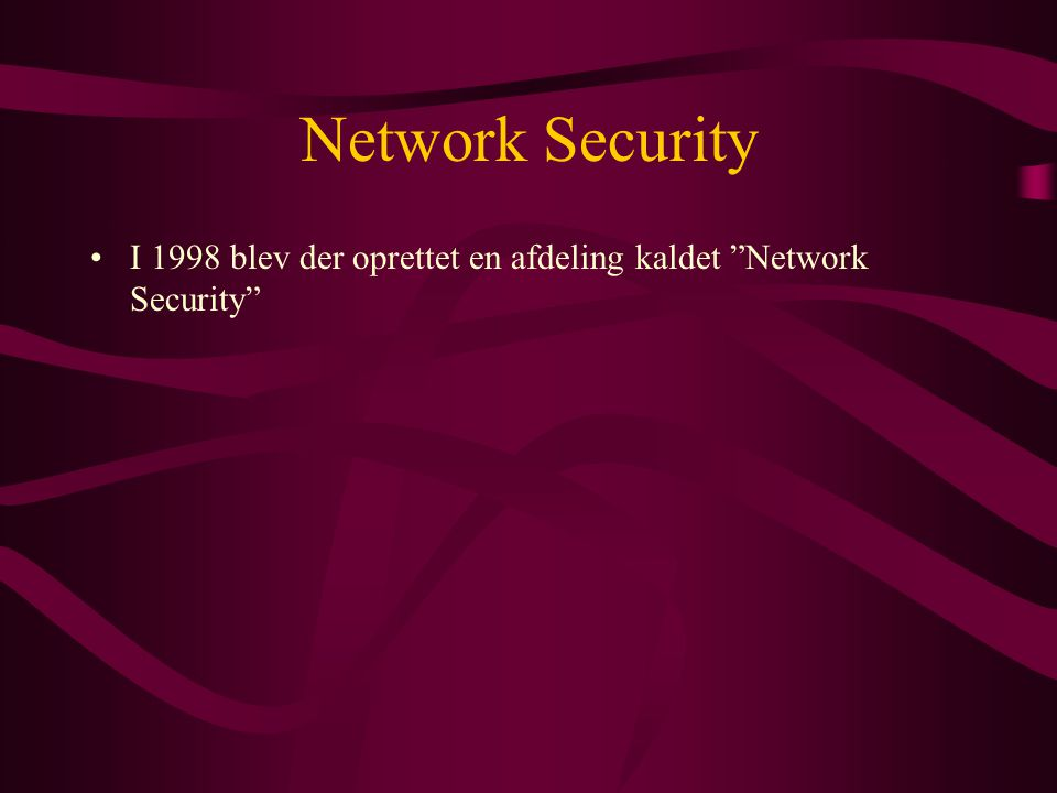 Network Security •I 1998 blev der oprettet en afdeling kaldet Network Security