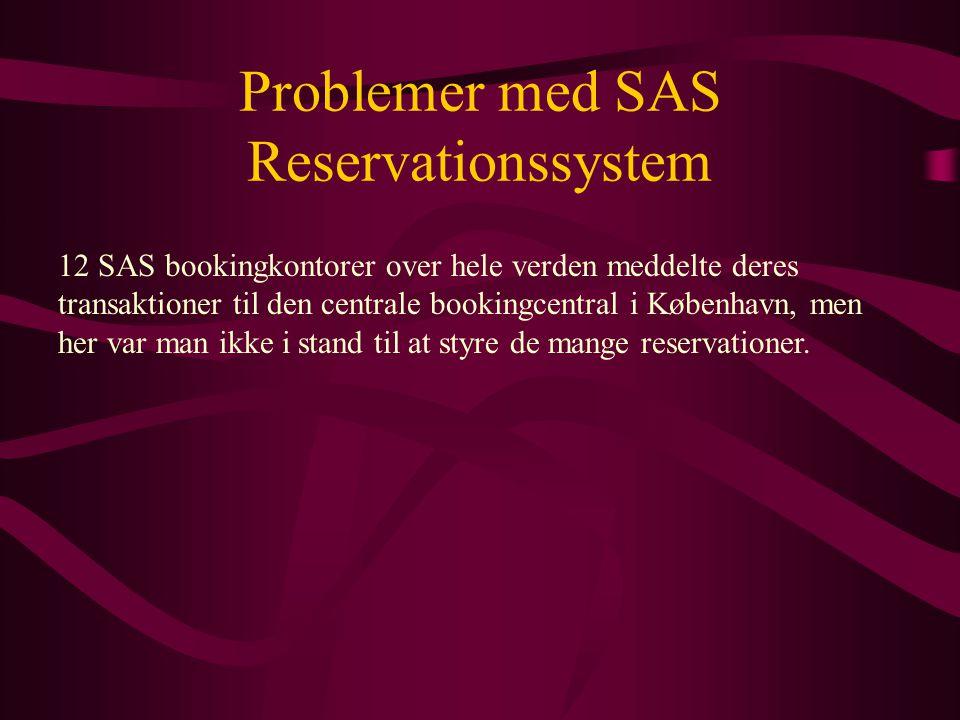 Problemer med SAS Reservationssystem 12 SAS bookingkontorer over hele verden meddelte deres transaktioner til den centrale bookingcentral i København, men her var man ikke i stand til at styre de mange reservationer.