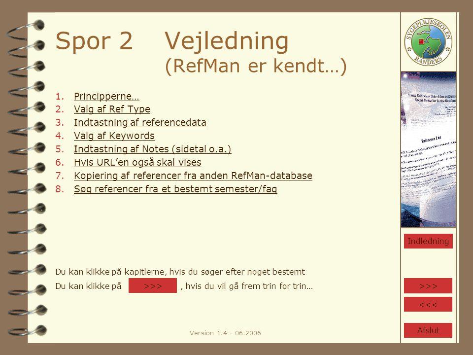 Version 1.4 - 06.2006 Spor 2Vejledning (RefMan er kendt…) 1.Principperne…Principperne… 2.Valg af Ref TypeValg af Ref Type 3.Indtastning af referencedataIndtastning af referencedata 4.Valg af KeywordsValg af Keywords 5.Indtastning af Notes (sidetal o.a.)Indtastning af Notes (sidetal o.a.) 6.Hvis URL'en også skal visesHvis URL'en også skal vises 7.Kopiering af referencer fra anden RefMan-databaseKopiering af referencer fra anden RefMan-database 8.Søg referencer fra et bestemt semester/fagSøg referencer fra et bestemt semester/fag >>> <<< Indledning Du kan klikke på kapitlerne, hvis du søger efter noget bestemt Du kan klikke på, hvis du vil gå frem trin for trin… >>> Afslut