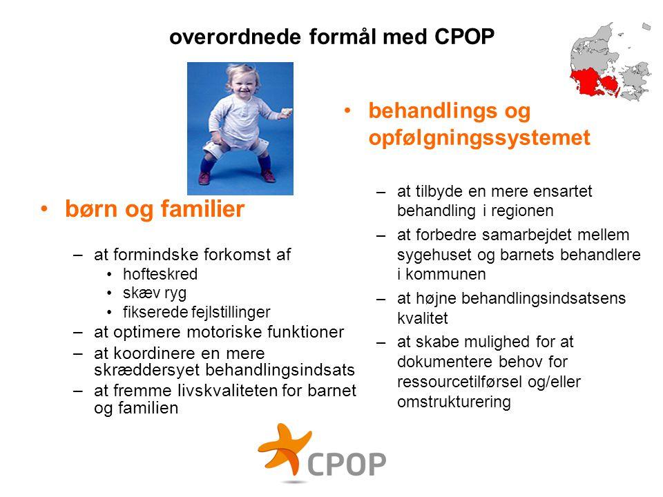 overordnede formål med CPOP •børn og familier –at formindske forkomst af •hofteskred •skæv ryg •fikserede fejlstillinger –at optimere motoriske funkti