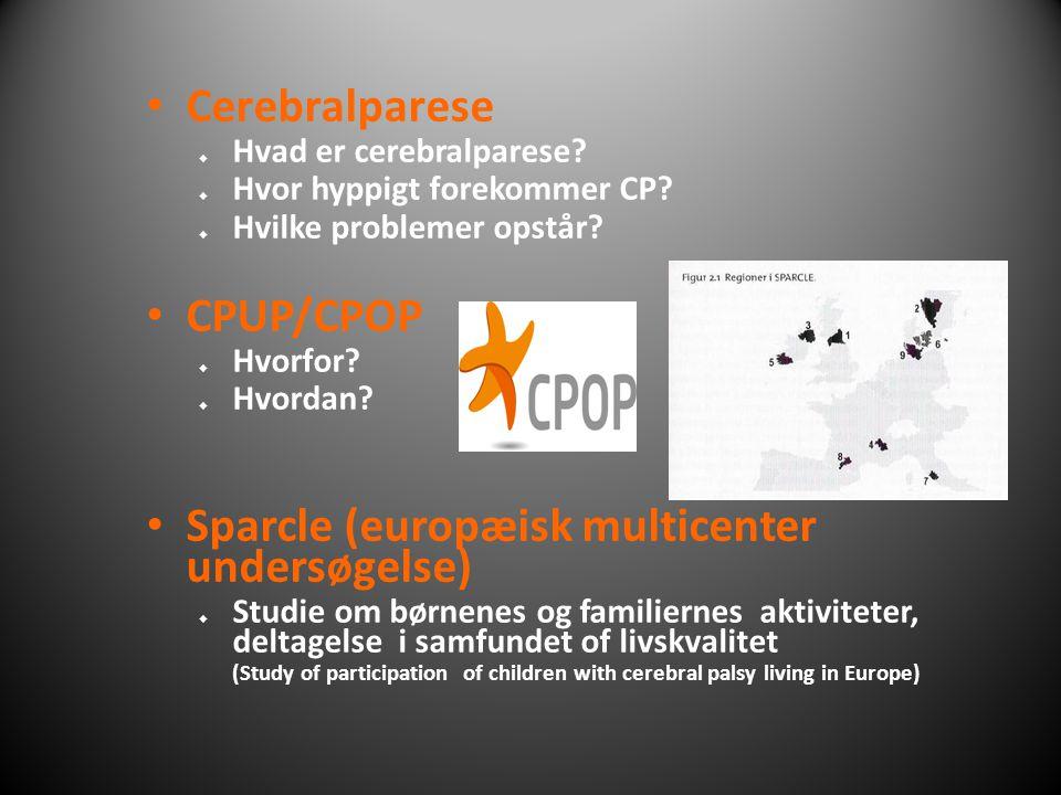 • Cerebralparese  Hvad er cerebralparese?  Hvor hyppigt forekommer CP?  Hvilke problemer opstår? • CPUP/CPOP  Hvorfor?  Hvordan? • Sparcle (europ
