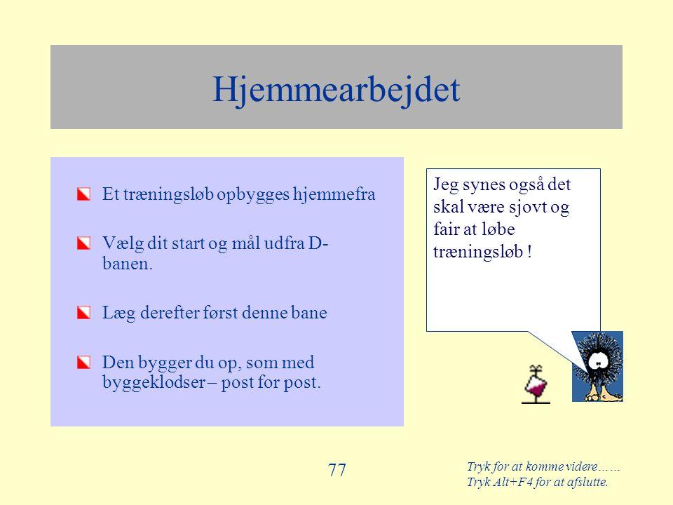 Tryk for at komme videre…… Tryk Alt+F4 for at afslutte. 77 Hjemmearbejdet Et træningsløb opbygges hjemmefra Vælg dit start og mål udfra D- banen. Læg