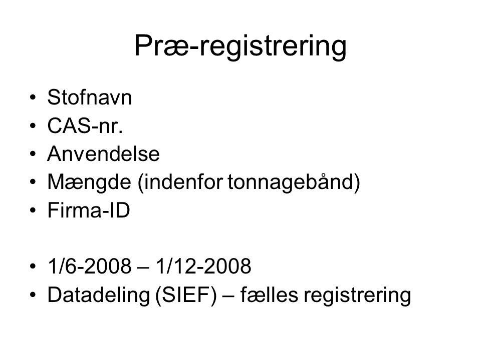 Præ-registrering •Stofnavn •CAS-nr. •Anvendelse •Mængde (indenfor tonnagebånd) •Firma-ID •1/6-2008 – 1/12-2008 •Datadeling (SIEF) – fælles registrerin