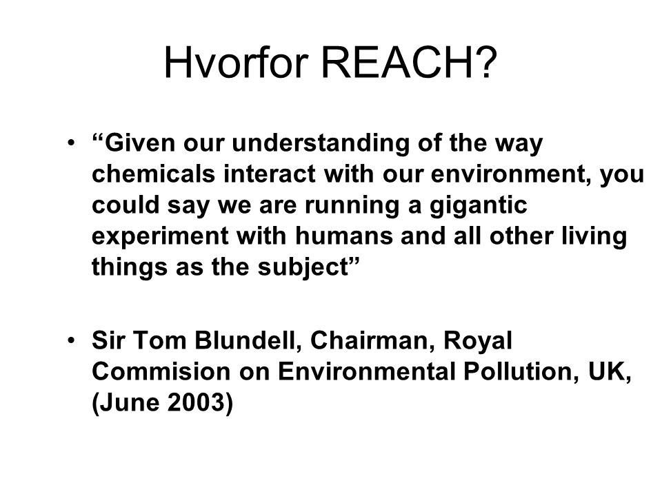 """Hvorfor REACH? •""""Given our understanding of the way chemicals interact with our environment, you could say we are running a gigantic experiment with h"""