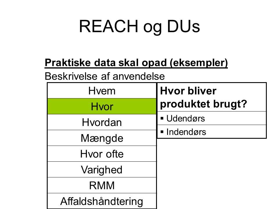 REACH og DUs Praktiske data skal opad (eksempler) Beskrivelse af anvendelse Hvor bliver produktet brugt?  Udendørs  Indendørs Hvem Hvor Hvordan Mæng