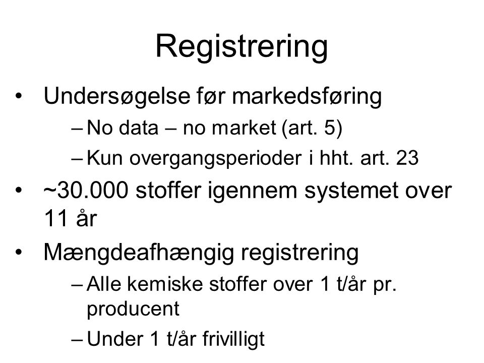Registrering •Undersøgelse før markedsføring –No data – no market (art. 5) –Kun overgangsperioder i hht. art. 23 •~30.000 stoffer igennem systemet ove