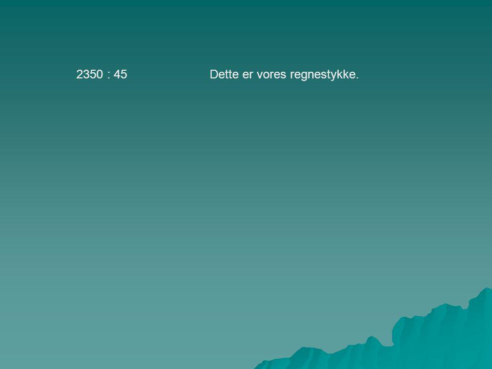 2350 : 45 Dette er vores regnestykke.
