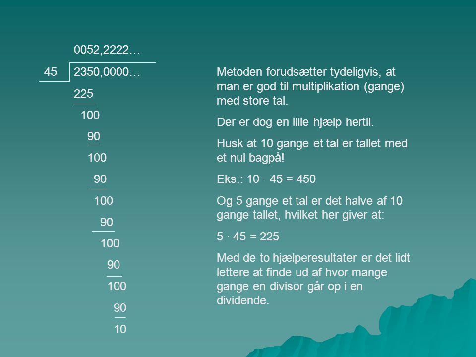 2350,0000… 225 100 90 100 90 100 90 100 90 100 90 10 45Metoden forudsætter tydeligvis, at man er god til multiplikation (gange) med store tal.
