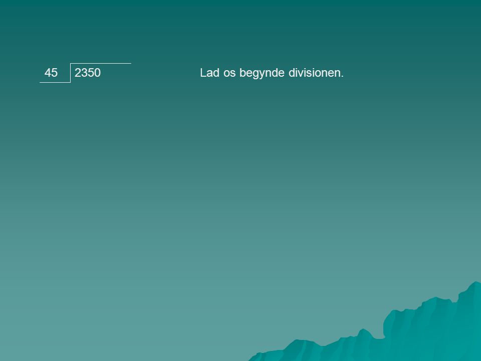 235045Går 45 op i 2.Vi vil hele tiden spørge om divisoren går op i en del af dividenden.