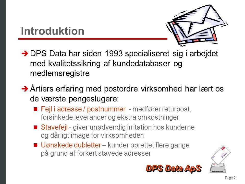 Page 2 DPS Data ApS Introduktion è DPS Data har siden 1993 specialiseret sig i arbejdet med kvalitetssikring af kundedatabaser og medlemsregistre è Årtiers erfaring med postordre virksomhed har lært os de værste pengeslugere:  Fejl i adresse / postnummer - medfører returpost, forsinkede leverancer og ekstra omkostninger  Stavefejl - giver unødvendig irritation hos kunderne og dårligt image for virksomheden  Uønskede dubletter – kunder oprettet flere gange på grund af forkert stavede adresser