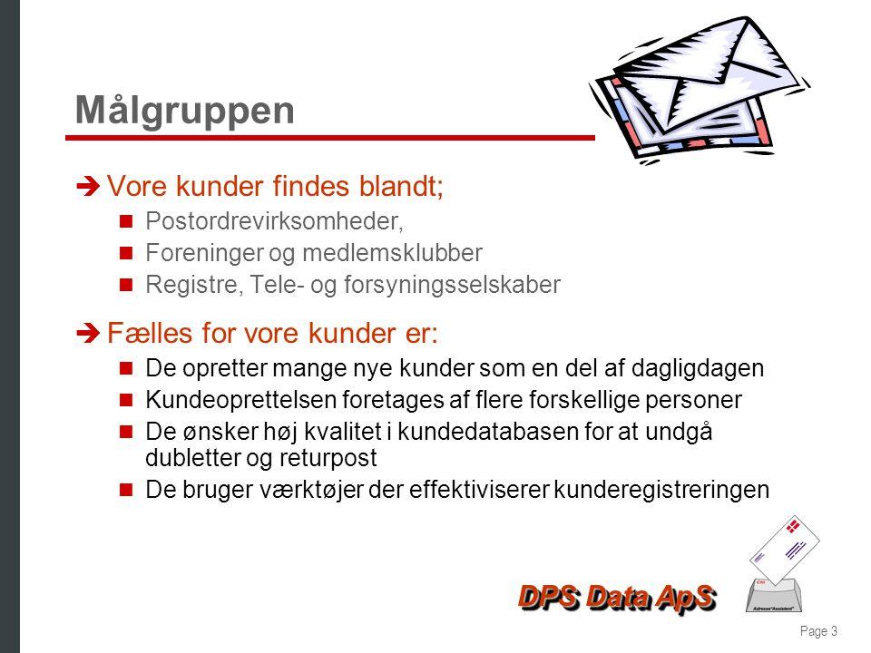 Page 3 DPS Data ApS Målgruppen è Vore kunder findes blandt;  Postordrevirksomheder,  Foreninger og medlemsklubber  Registre, Tele- og forsyningsselskaber è Fælles for vore kunder er:  De opretter mange nye kunder som en del af dagligdagen  Kundeoprettelsen foretages af flere forskellige personer  De ønsker høj kvalitet i kundedatabasen for at undgå dubletter og returpost  De bruger værktøjer der effektiviserer kunderegistreringen