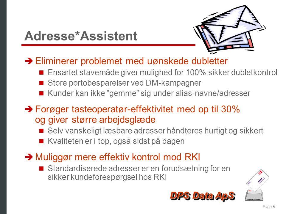 Page 5 DPS Data ApS Adresse*Assistent è Eliminerer problemet med uønskede dubletter  Ensartet stavemåde giver mulighed for 100% sikker dubletkontrol  Store portobesparelser ved DM-kampagner  Kunder kan ikke gemme sig under alias-navne/adresser è Forøger tasteoperatør-effektivitet med op til 30% og giver større arbejdsglæde  Selv vanskeligt læsbare adresser håndteres hurtigt og sikkert  Kvaliteten er i top, også sidst på dagen è Muliggør mere effektiv kontrol mod RKI  Standardiserede adresser er en forudsætning for en sikker kundeforespørgsel hos RKI