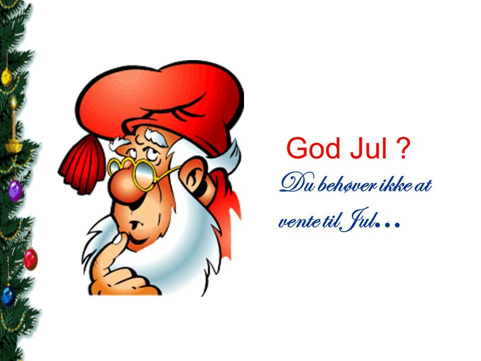 Vent ikke... For du ved ikke om næste Jul kommer...
