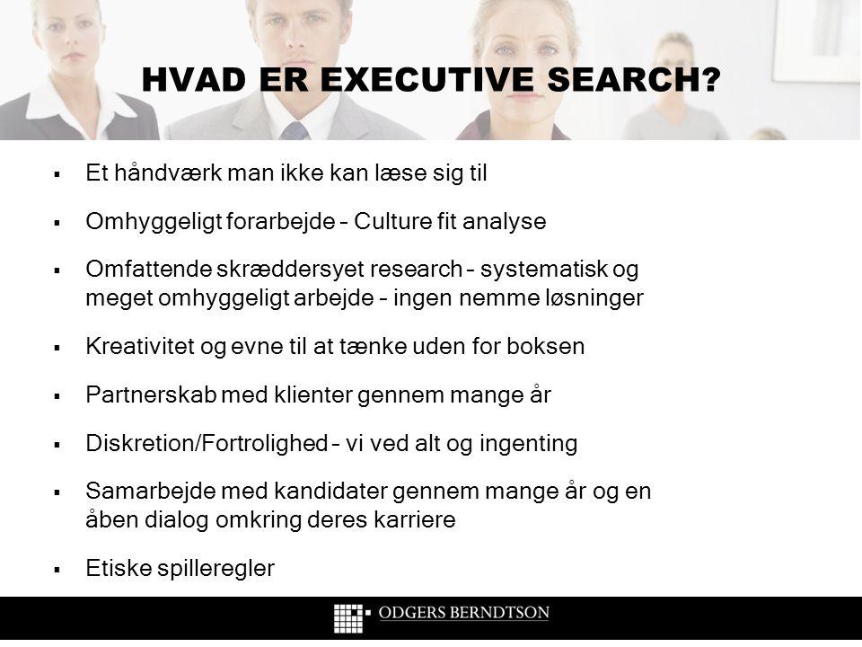 HVAD ER EXECUTIVE SEARCH?  Et håndværk man ikke kan læse sig til  Omhyggeligt forarbejde – Culture fit analyse  Omfattende skræddersyet research –