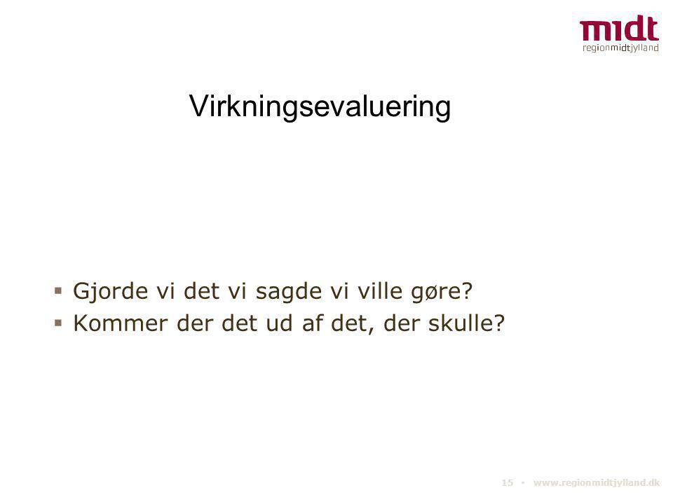 15 ▪ www.regionmidtjylland.dk Virkningsevaluering  Gjorde vi det vi sagde vi ville gøre?  Kommer der det ud af det, der skulle?