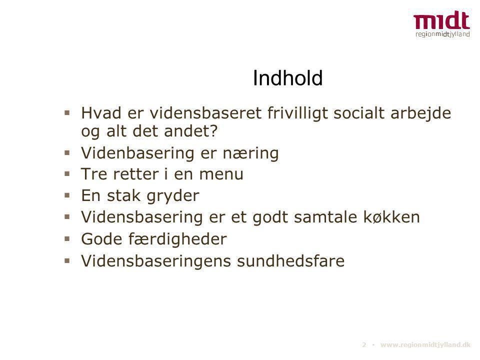 2 ▪ www.regionmidtjylland.dk Indhold  Hvad er vidensbaseret frivilligt socialt arbejde og alt det andet?  Videnbasering er næring  Tre retter i en
