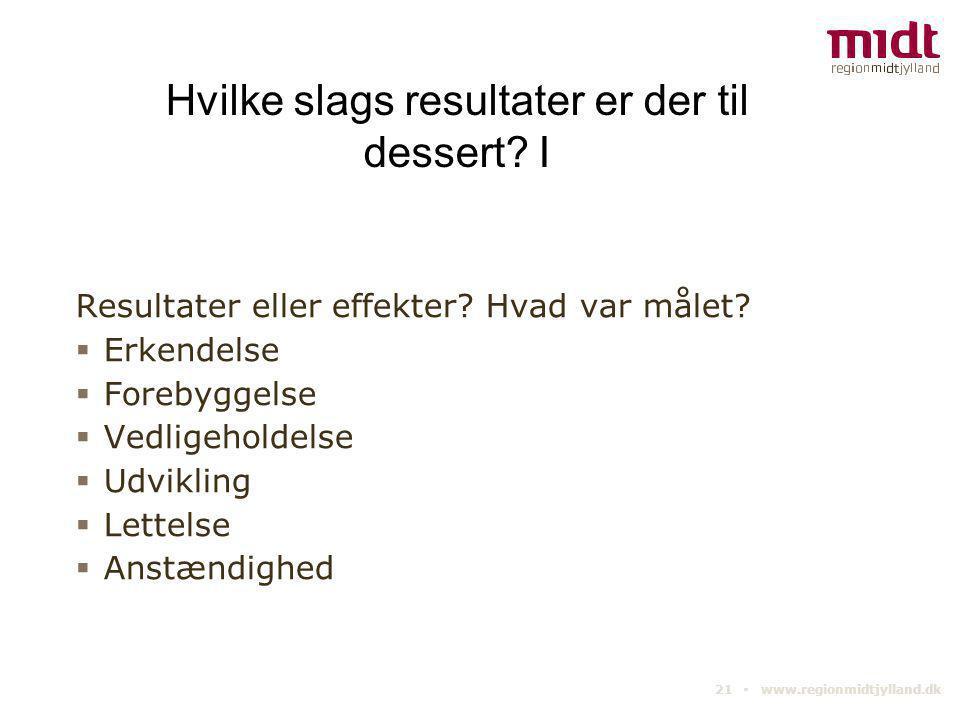 21 ▪ www.regionmidtjylland.dk Hvilke slags resultater er der til dessert? I Resultater eller effekter? Hvad var målet?  Erkendelse  Forebyggelse  V