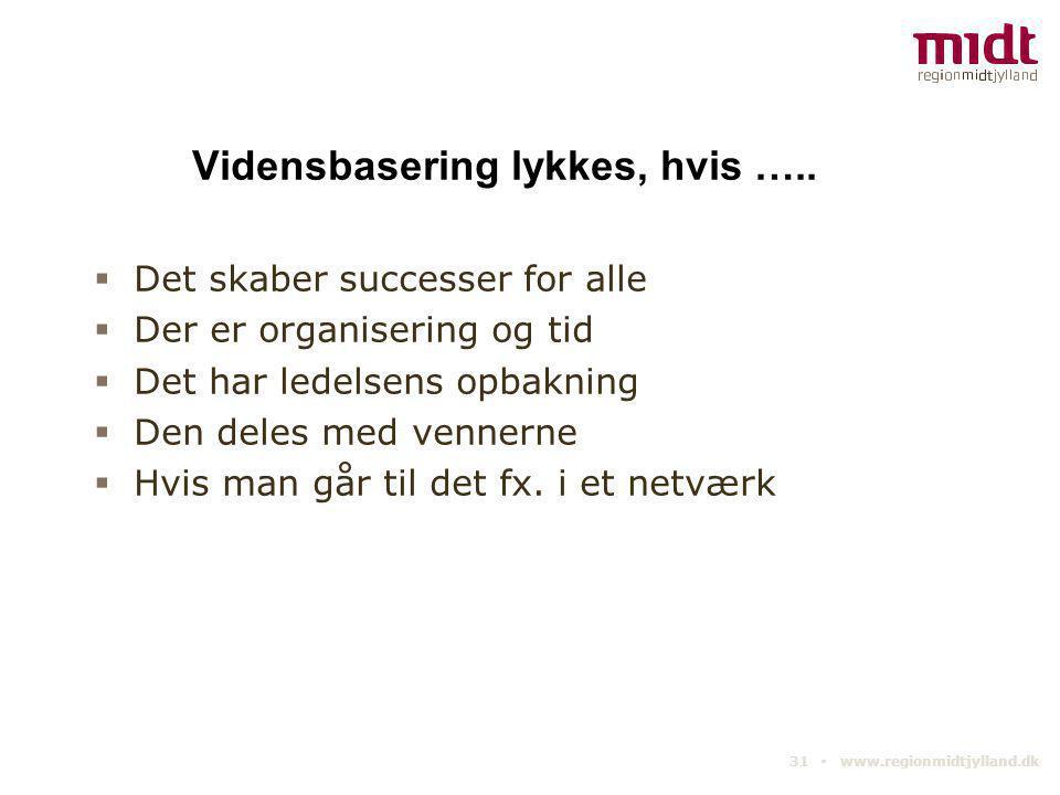31 ▪ www.regionmidtjylland.dk Vidensbasering lykkes, hvis …..  Det skaber successer for alle  Der er organisering og tid  Det har ledelsens opbakni
