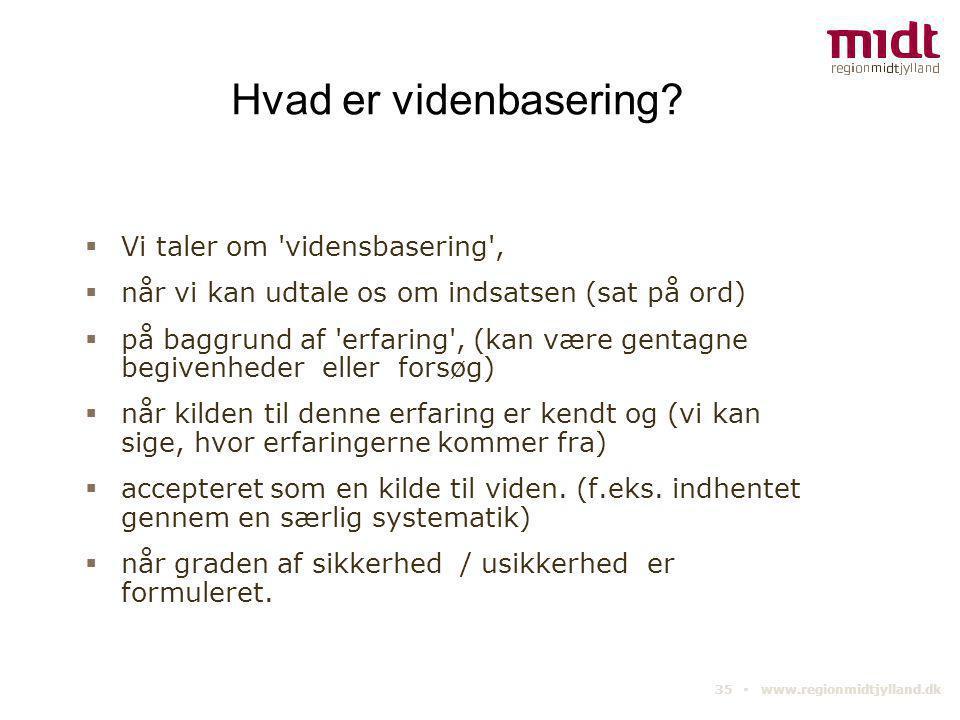 35 ▪ www.regionmidtjylland.dk Hvad er videnbasering?  Vi taler om 'vidensbasering',  når vi kan udtale os om indsatsen (sat på ord)  på baggrund af